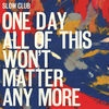 Slow Club One Day All Of This Won`t Matter Any More cover