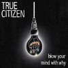 Cover True Citizen - Blow Your Mind With Why
