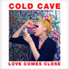 Cold Cave - Love Comes Close]</